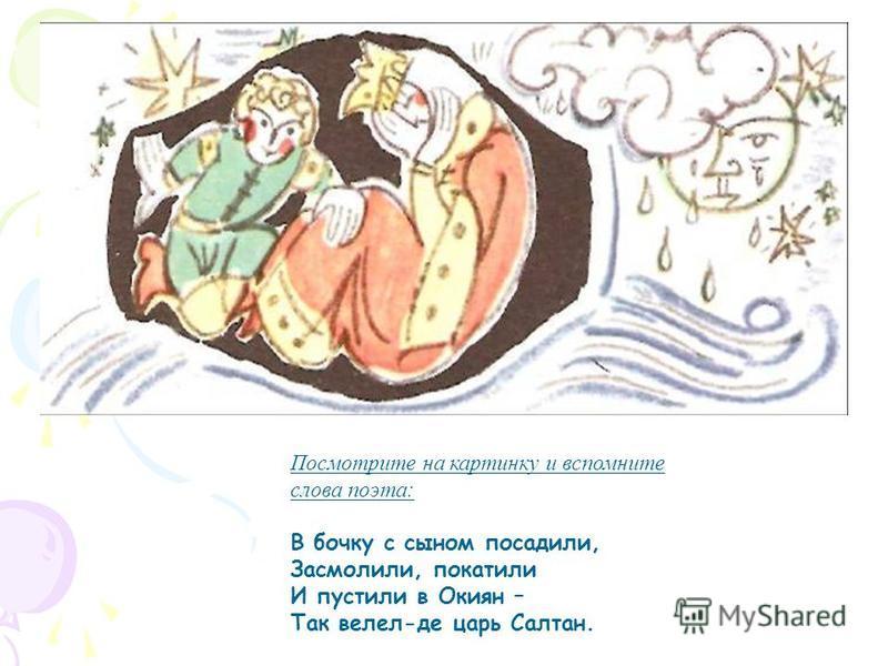 Посмотрите на картинку и вспомните слова поэта: В бочку с сыном посадили, Засмолили, покатили И пустили в Окиян – Так велел-де царь Салтан.