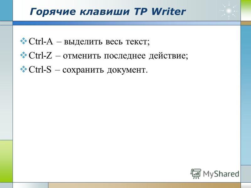 Горячие клавиши ТР Writer Ctrl-A – выделить весь текст; Ctrl-Z – отменить последнее действие; Ctrl-S – сохранить документ.