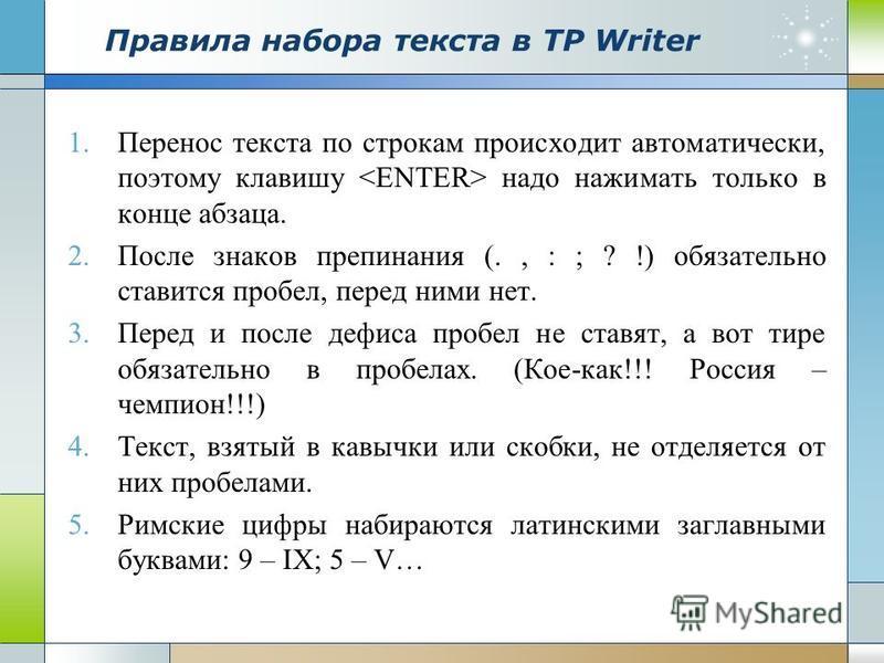 Правила набора текста в ТР Writer 1. Перенос текста по строкам происходит автоматически, поэтому клавишу надо нажимать только в конце абзаца. 2. После знаков препинания (., : ; ? !) обязательно ставится пробел, перед ними нет. 3. Перед и после дефиса