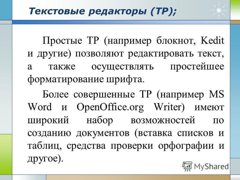 Текстовые редакторы (ТР); Простые ТР (например блокнот, Kedit и другие) позволяют редактировать текст, а также осуществлять простейшее форматирование шрифта. Более совершенные ТР (например MS Word и OpenOffice.org Writer) имеют широкий набор возможно
