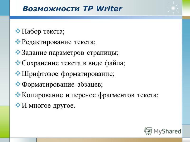 Возможности ТР Writer Набор текста; Редактирование текста; Задание параметров страницы; Сохранение текста в виде файла; Шрифтовое форматирование; Форматирование абзацев; Копирование и перенос фрагментов текста; И многое другое.