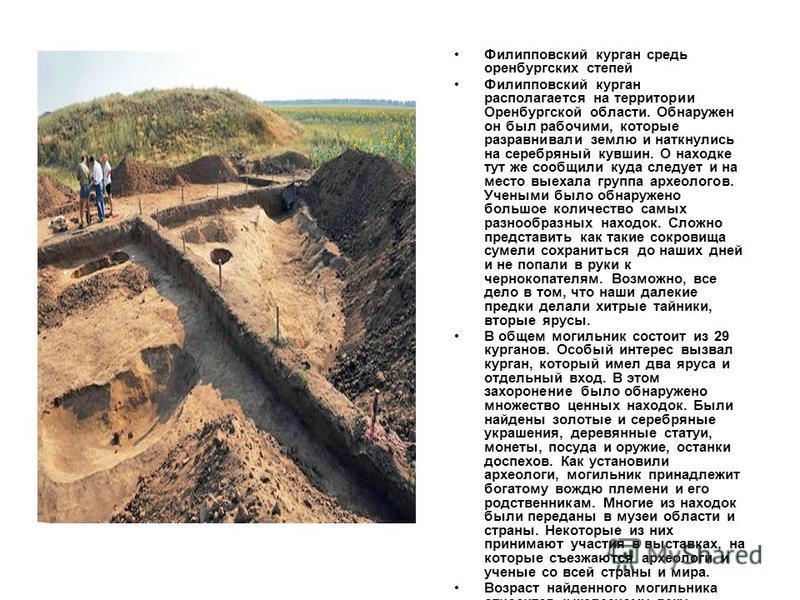 Филипповский курган средь оренбургских степей Филипповский курган располагается на территории Оренбургской области. Обнаружен он был рабочими, которые разравнивали землю и наткнулись на серебряный кувшин. О находке тут же сообщили куда следует и на м