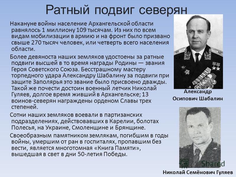 Накануне войны население Архангельской области равнялось 1 миллиону 109 тысячам. Из них по всем видам мобилизации в армию и на фронт было призвано свыше 270 тысяч человек, или четверть всего населения области. Более девяноста наших земляков удостоены