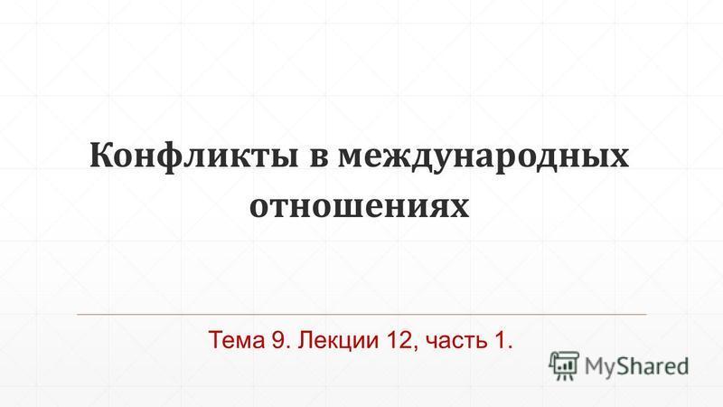 Конфликты в международных отношениях Тема 9. Лекции 12, часть 1.