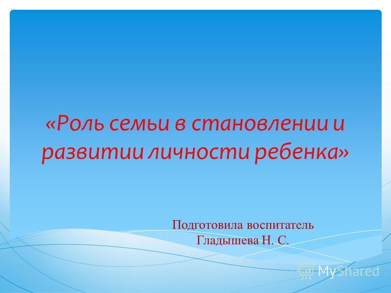 «Роль семьи в становлении и развитии личности ребенка» Подготовила воспитатель Гладышева Н. С.