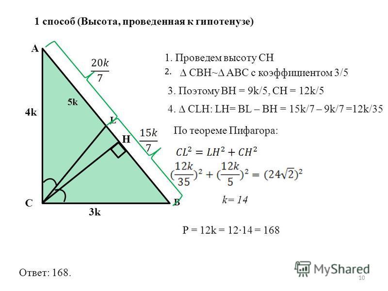 1 способ (Высота, проведенная к гипотенузе) C A B L 3k3k 4k H 1. Проведем высоту CH 2. 10 CBH~ ABC с коэффициентом 3/5 3. Поэтому BH = 9k/5, CH = 12k/5 4. CLH: LH= BL – BH = 15k/7 – 9k/7 =12k/35 По теореме Пифагора: k= 14 P = 12k = 1214 = 168 Ответ: