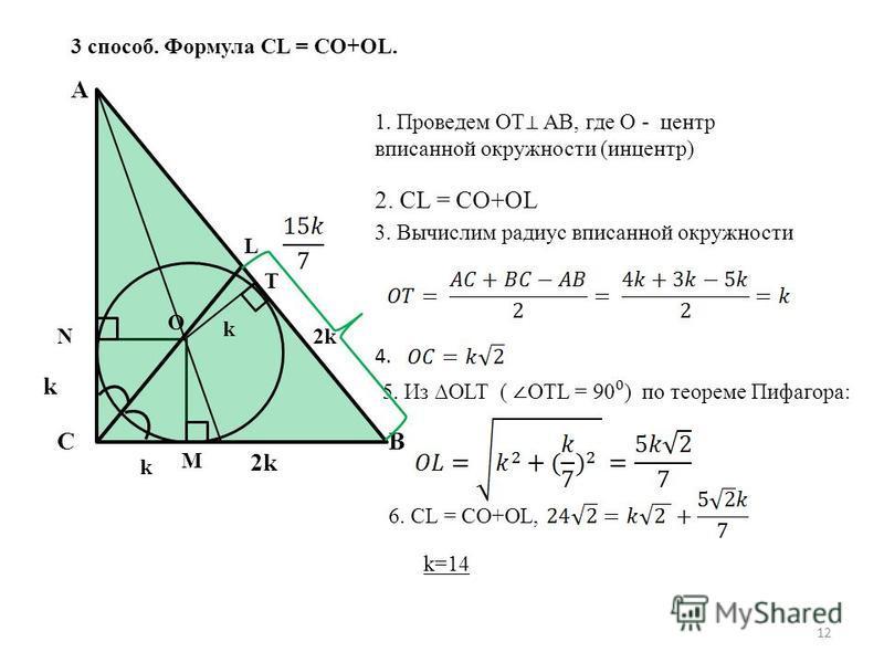 12 3 способ. Формула CL = CO+OL. C A L 2k k O T k k B 1. Проведем OT AB, где O - центр вписанной окружности (ин центр) 2. CL = CO+OL 3. Вычислим радиус вписанной окружности 2k 4. 5. Из OLT ( OTL = 90 ) по теореме Пифагора: 6. CL = CO+OL, k=14 M N