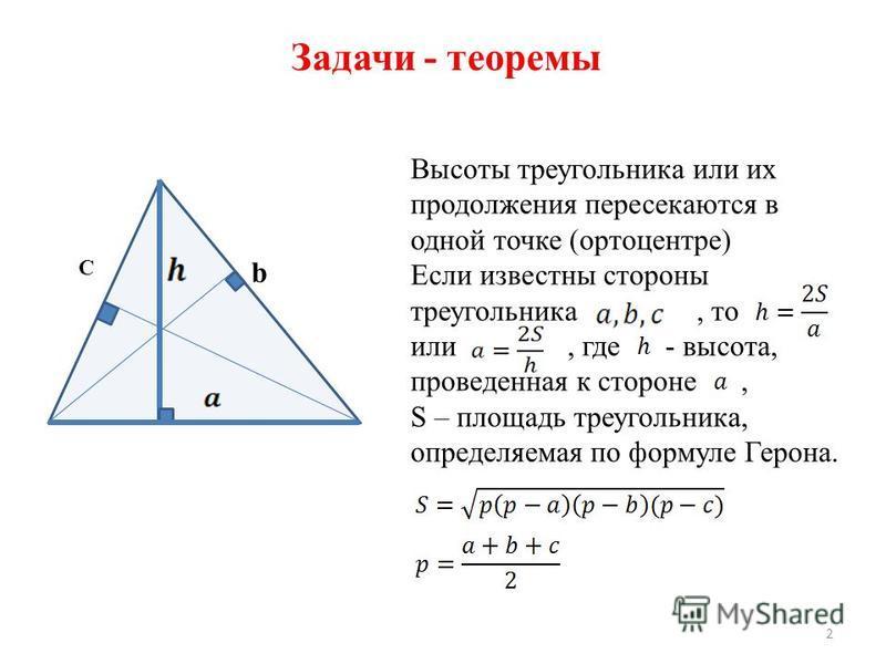 Задачи - теоремы Высоты треугольника или их продолжения пересекаются в одной точке (ортоцентре) Если известны стороны треугольника, то или, где - высота, проведенная к стороне, S – площадь треугольника, определяемая по формуле Герона. 2 b C