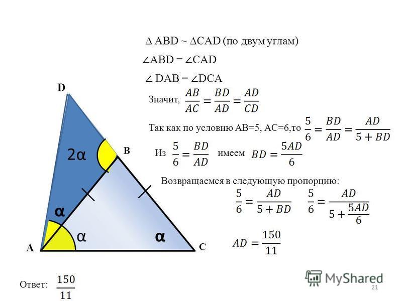 21 A B C D αα 2α2α ABD ~ CAD (по двум углам) ABD = CAD DAB = DCA α α Значит, Так как по условию AB=5, AC=6,то Изимеем Возвращаемся в следующую пропорцию: Ответ: