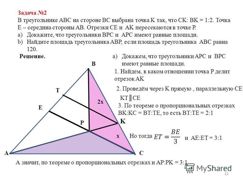 22 Задача 2 В треугольнике ABC на стороне BC выбрана точка K так, что CK: BK = 1:2. Точка E – середина стороны AB. Отрезки CE и AK пересекаются в точке P. a)Докажите, что треугольники BPC и APC имеют равные площади. b)Найдите площадь треугольника ABP