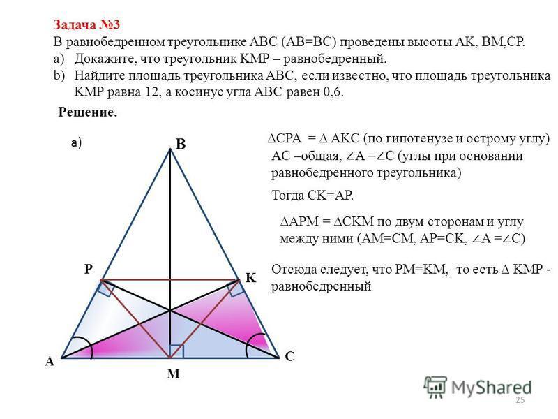 25 Задача 3 В равнобедренном треугольнике ABC (AB=BC) проведены высоты AK, BM,CP. a)Докажите, что треугольник KMP – равнобедренный. b)Найдите площадь треугольника ABC, если известно, что площадь треугольника KMP равна 12, а косинус угла ABC равен 0,6