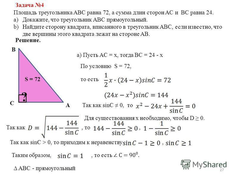 27 Задача 4 Площадь треугольника ABC равна 72, а сумма длин сторон AC и BC равна 24. a)Докажите, что треугольник ABC прямоугольный. b)Найдите сторону квадрата, вписанного в треугольник ABC, если известно, что две вершины этого квадрата лежат на сторо