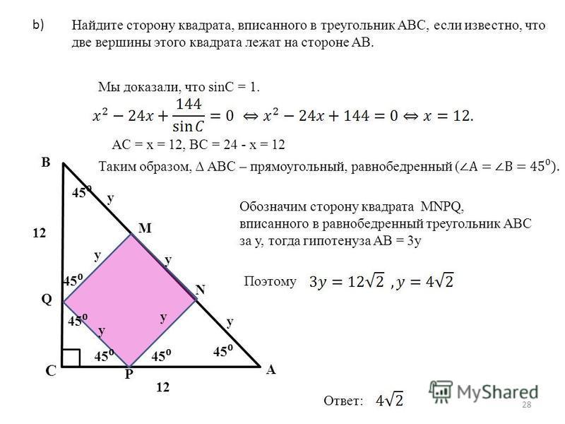 28 b) Мы доказали, что sinC = 1. AC = x = 12, BC = 24 - x = 12 Таким образом, ABC – прямоугольный, равнобедренный (A = B = 45). C B A Найдите сторону квадрата, вписанного в треугольник ABC, если известно, что две вершины этого квадрата лежат на сторо