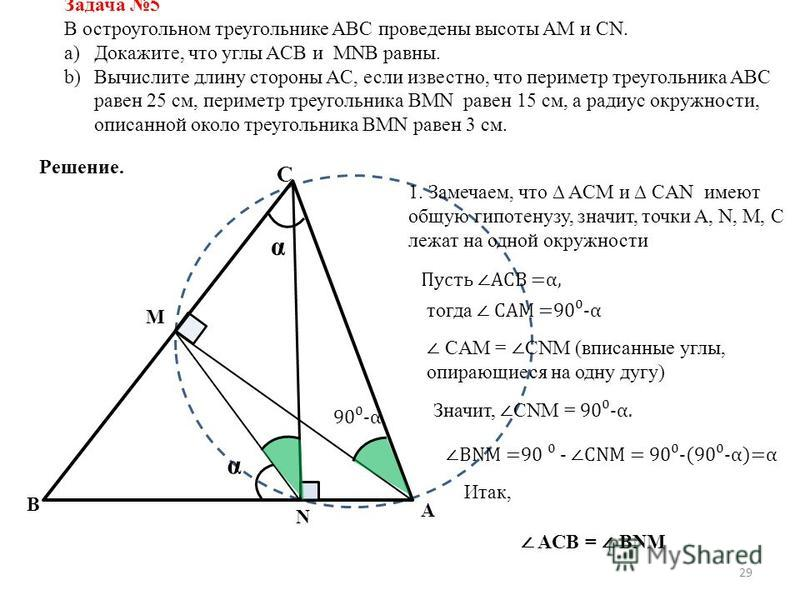 29 Задача 5 В остроугольном треугольнике ABC проведены высоты AM и CN. a)Докажите, что углы ACB и MNB равны. b)Вычислите длину стороны AC, если известно, что периметр треугольника ABC равен 25 см, периметр треугольника BMN равен 15 см, а радиус окруж