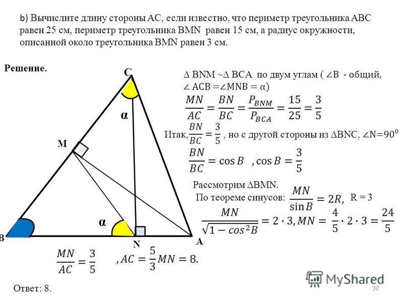 30 Решение. C A B M N α α b) Вычислите длину стороны AC, если известно, что периметр треугольника ABC равен 25 см, периметр треугольника BMN равен 15 см, а радиус окружности, описанной около треугольника BMN равен 3 см. BNM ~ BCA по двум углам (B - о