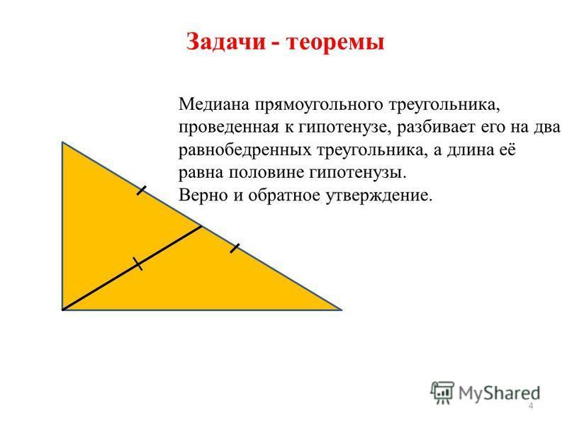 Медиана прямоугольного треугольника, проведенная к гипотенузе, разбивает его на два равнобедренных треугольника, а длина её равна половине гипотенузы. Верно и обратное утверждение. 4 Задачи - теоремы