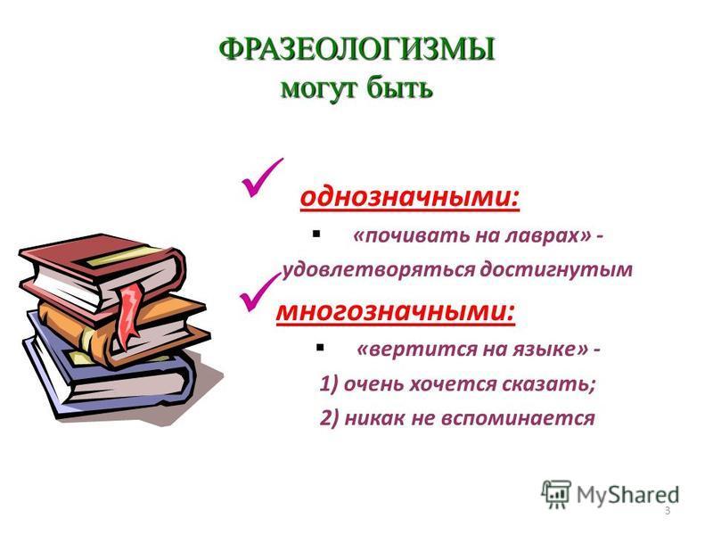3 ФРАЗЕОЛОГИЗМЫ могут быть Ооднозначными:означными «почивать на лаврах» - удовлетворяться достигнутым многозначными:огозначныи «вертится на языке» - 1) очень хочется сказать; 2) никак не вспоминается