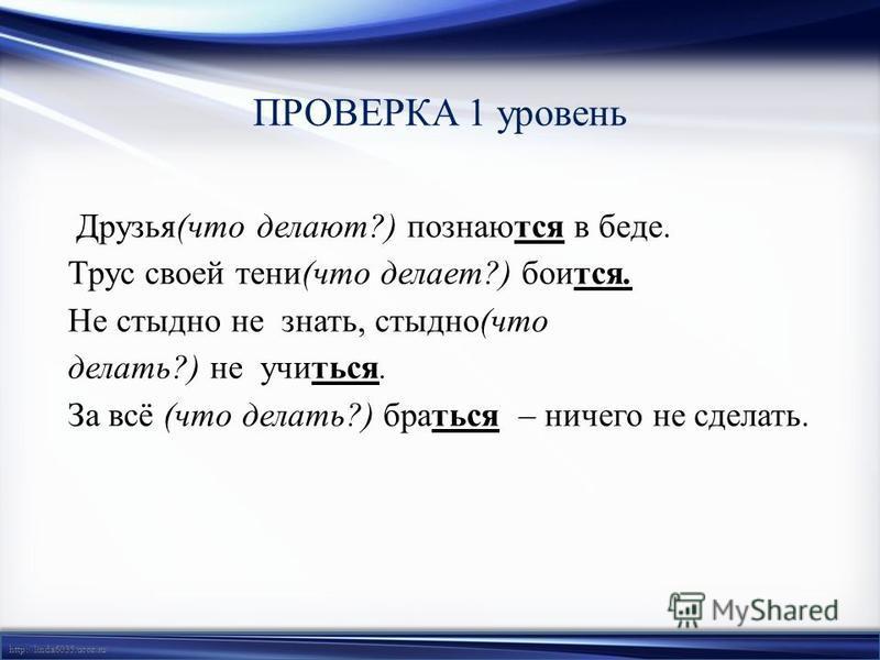 http://linda6035.ucoz.ru/ ПРОВЕРКА 1 уровень Друзья(что делают?) познаются в беде. Трус своей тени(что делает?) боится. Не стыдно не знать, стыдно(что делать?) не учиться. За всё (что делать?) браться – ничего не сделать.
