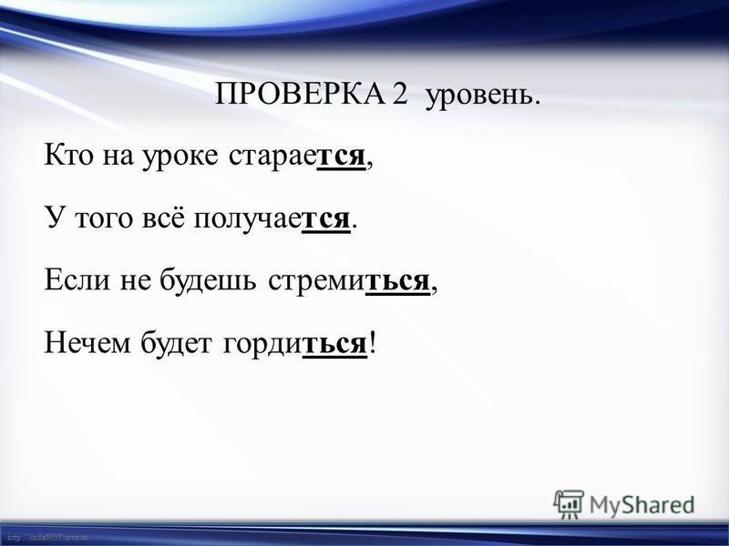 http://linda6035.ucoz.ru/ ПРОВЕРКА 2 уровень. Кто на уроке старается, У того всё получается. Если не будешь стремиться, Нечем будет гордиться!