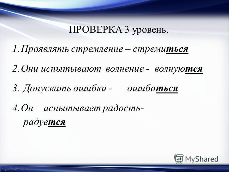 http://linda6035.ucoz.ru/ ПРОВЕРКА 3 уровень. 1. Проявлять стремление – стремиться 2. Они испытывают волнение - волнуются 3. Допускать ошибки - ошибаться 4. Он испытывает радость- радуется