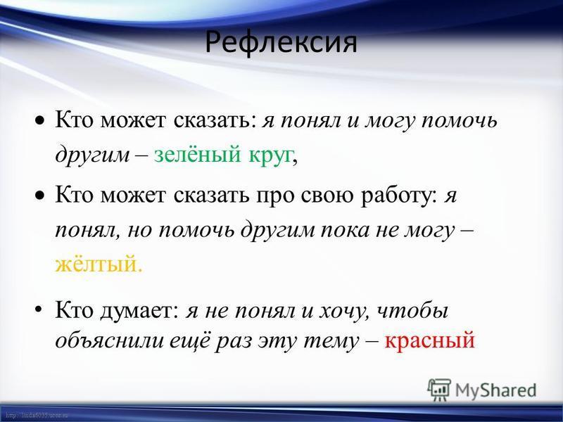 http://linda6035.ucoz.ru/ Рефлексия Кто может сказать: я понял и могу помочь другим – зелёный круг, Кто может сказать про свою работу: я понял, но помочь другим пока не могу – жёлтый. Кто думает: я не понял и хочу, чтобы объяснили ещё раз эту тему –