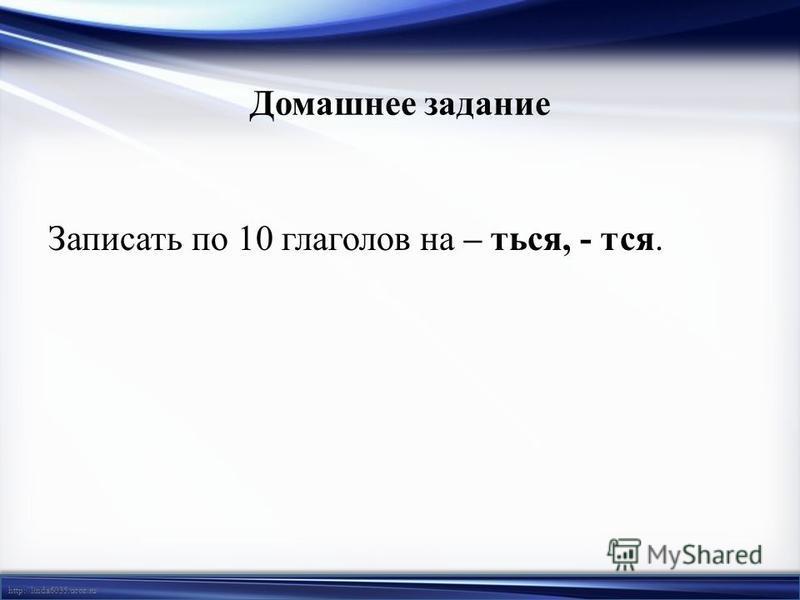 http://linda6035.ucoz.ru/ Домашнее задание Записать по 10 глаголов на – ться, - тся.