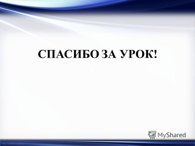 http://linda6035.ucoz.ru/ СПАСИБО ЗА УРОК!