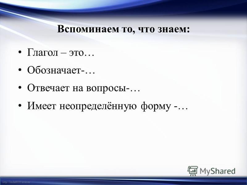 http://linda6035.ucoz.ru/ Вспоминаем то, что знаем: Глагол – это… Обозначает-… Отвечает на вопросы-… Имеет неопределённую форму -…