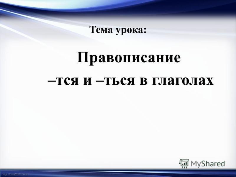http://linda6035.ucoz.ru/ Тема урока: Правописание –тся и –ться в глаголах –тся и –ться в глаголах