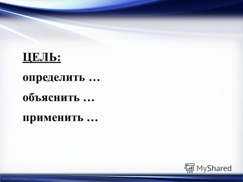 http://linda6035.ucoz.ru/ ЦЕЛЬ: определить … объяснить … применить …