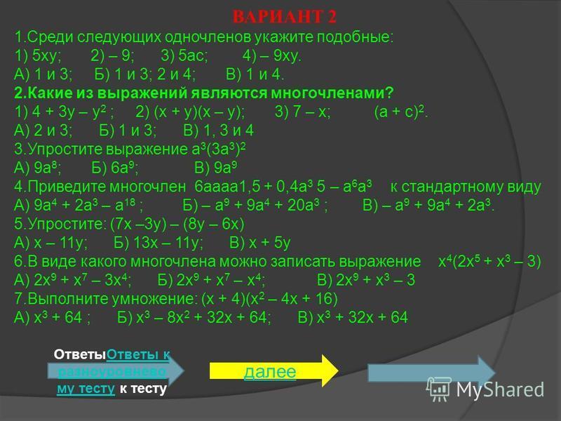 ВАРИАНТ 2 1. Среди следующих одночленов укажите подобные: 1) 5xy; 2) – 9; 3) 5ac; 4) – 9xy. А) 1 и 3; Б) 1 и 3; 2 и 4; В) 1 и 4. 2. Какие из выражений являются многочленами? 1) 4 + 3y – y 2 ; 2) (x + y)(x – y); 3) 7 – x; (a + c) 2. А) 2 и 3; Б) 1 и 3