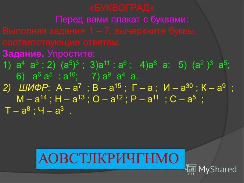 АОВСТЛКРИЧГНМО «БУКВОГРАД» Перед вами плакат с буквами: Выполняя задания 1 – 7, вычеркните буквы, соответствующие ответам. Задание. Упростите: 1)а 4 а 3 ; 2) (а 5 ) 3 ; 3)а 11 : а 6 ; 4)а 8 а; 5) (а 2 ) 3 а 5 ; 6) а 6 а 5 : а 10 ; 7) а 9 а 4 а. 2) ШИ