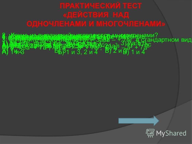ПРАКТИЧЕСКИЙ ТЕСТ «ДЕЙСТВИЯ НАД ОДНОЧЛЕНАМИ И МНОГОЧЛЕНАМИ» 1. Среди следующих членов укажите подобные 1) 9ac; 2) -17; 3) 9xy; 4) –17ac А) 1 и 3 Б) 1 и 3, 2 и 4 В) 1 и 4 2. Какие из выражений не являются многочленами? 1) 3a + b 2) 7a 2 + b + 3 ; 3) 7