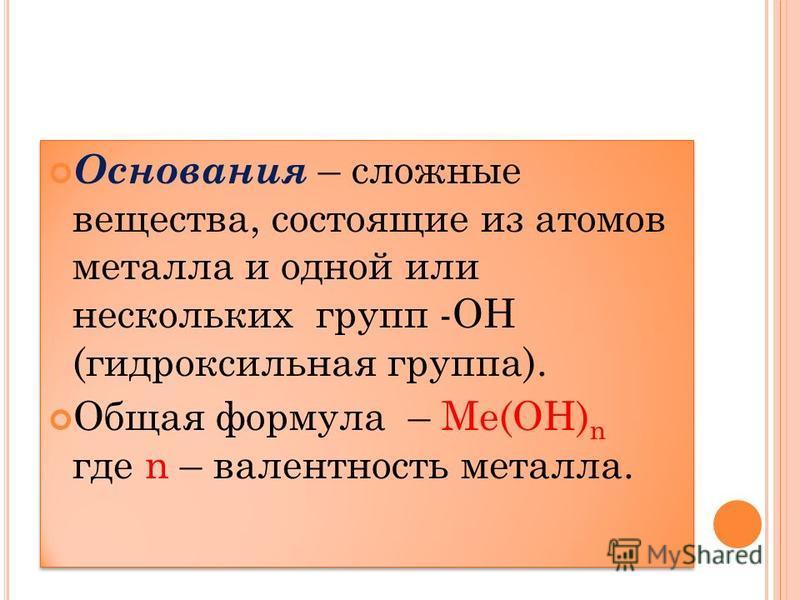 Основания – сложные вещества, состоящие из атомов металла и одной или нескольких групп -ОН (гидроксильная группа). Общая формула – Ме(ОН) n где n – валентность металла. Основания – сложные вещества, состоящие из атомов металла и одной или нескольких