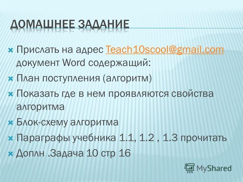 Прислать на адрес Teach10scool@gmail.com документ Word содержащий:Teach10scool@gmail.com План поступления (алгоритм) Показать где в нем проявляются свойства алгоритма Блок-схему алгоритма Параграфы учебника 1.1, 1.2, 1.3 прочитать Доплн.Задача 10 стр