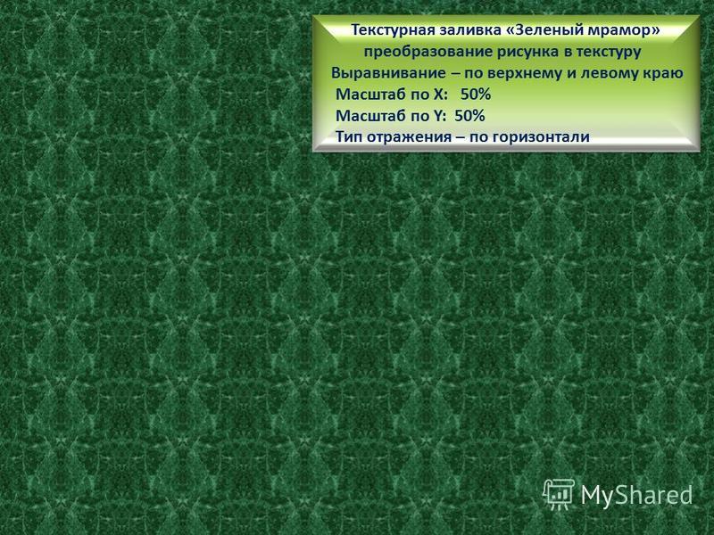 Текстурная заливка «Зеленый мрамор» преобразование рисунка в текстуру Выравнивание – по верхнему и левому краю Масштаб по Х: 100% Масштаб по Y: 100% Текстурная заливка «Зеленый мрамор» преобразование рисунка в текстуру Выравнивание – по верхнему и ле