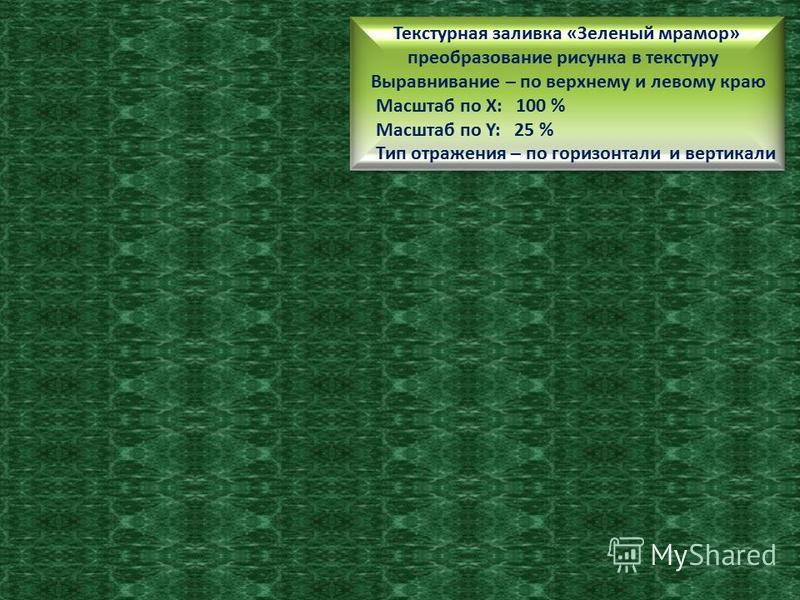 Текстурная заливка «Зеленый мрамор» преобразование рисунка в текстуру Выравнивание – по верхнему и левому краю Масштаб по Х: 50% Масштаб по Y: 50% Тип отражения – по горизонтали Текстурная заливка «Зеленый мрамор» преобразование рисунка в текстуру Вы