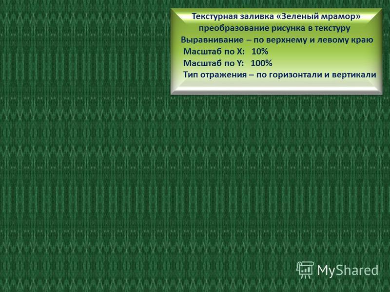 Текстурная заливка «Зеленый мрамор» преобразование рисунка в текстуру Выравнивание – по верхнему и левому краю Масштаб по Х: 100 % Масштаб по Y: 25 % Тип отражения – по горизонтали и вертикали Текстурная заливка «Зеленый мрамор» преобразование рисунк