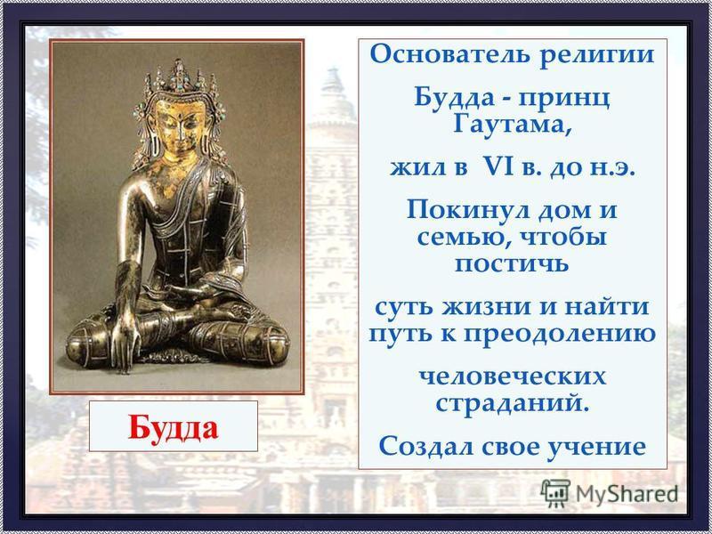 Основатель религии Будда - принц Гаутама, жил в VI в. до н.э. Покинул дом и семью, чтобы постичь суть жизни и найти путь к преодолению человеческих страданий. Создал свое учение Будда