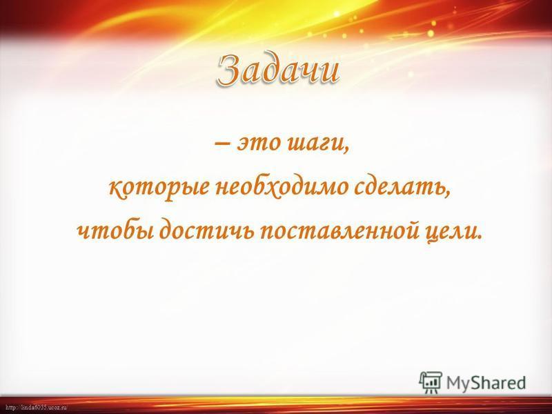 http://linda6035.ucoz.ru/ – это шаги, которые необходимо сделать, чтобы достичь поставленной цели.