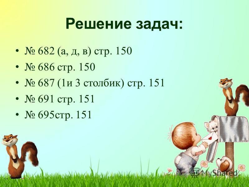 Решение задач: 682 (а, д, в) стр. 150 686 стр. 150 687 (1 и 3 столбик) стр. 151 691 стр. 151 695 стр. 151