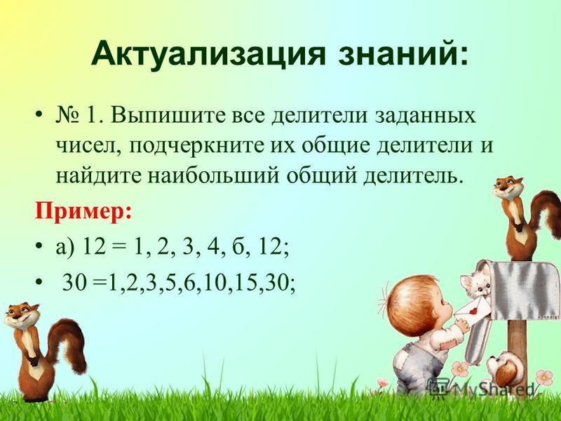 Актуализация знаний: 1. Выпишите все делители заданных чисел, подчеркните их общие делители и найдите наибольший общий делитель. Пример: а) 12 = 1, 2, 3, 4, б, 12; 30 =1,2,3,5,6,10,15,30;