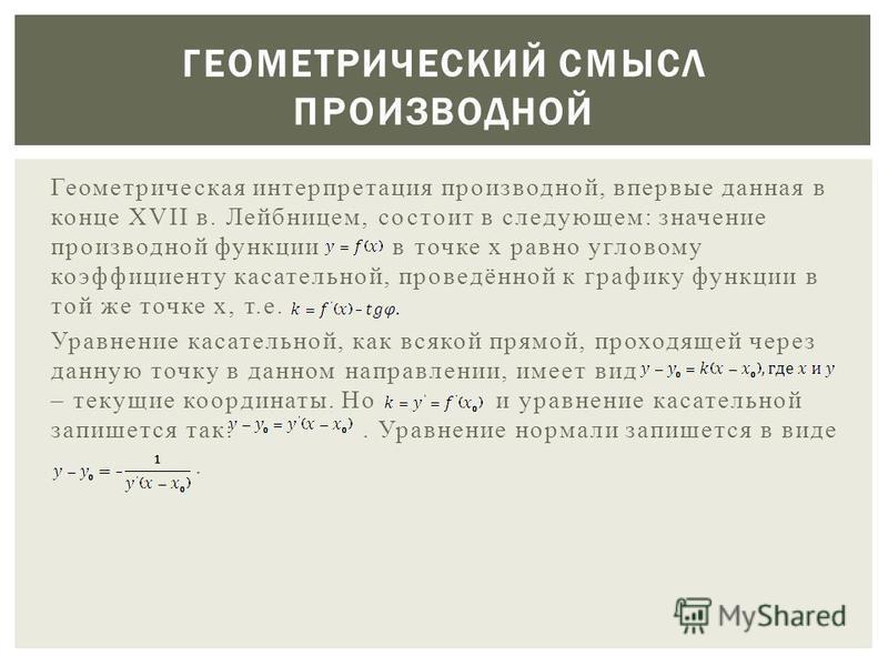 Геометрическая интерпретация производной, впервые данная в конце XVII в. Лейбницем, состоит в следующем: значение производной функции в точке x равно угловому коэффициенту касательной, проведённой к графику функции в той же точке x, т.е. Уравнение ка