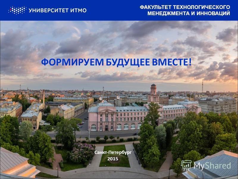 ФОРМИРУЕМ БУДУЩЕЕ ВМЕСТЕ! Санкт-Петербург 2015 ФАКУЛЬТЕТ ТЕХНОЛОГИЧЕСКОГО МЕНЕДЖМЕНТА И ИННОВАЦИЙ