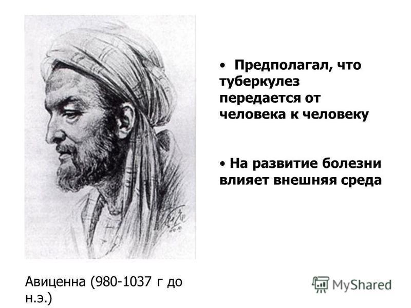 Авиценна (980-1037 г до н.э.) Предполагал, что туберкулез передается от человека к человеку На развитие болезни влияет внешняя среда