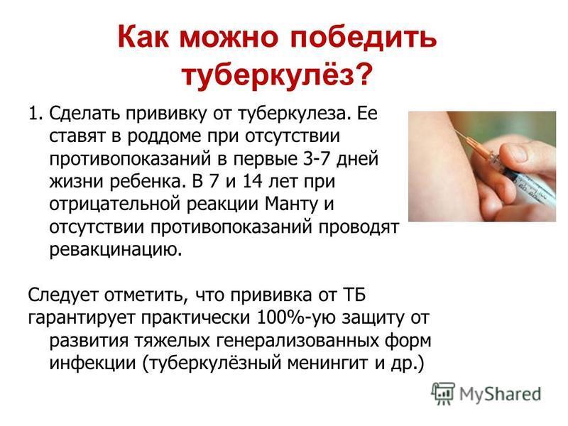 1. Сделать прививку от туберкулеза. Ее ставят в роддоме при отсутствии противопоказаний в первые 3-7 дней жизни ребенка. В 7 и 14 лет при отрицательной реакции Манту и отсутствии противопоказаний проводят ревакцинацию. Следует отметить, что прививка