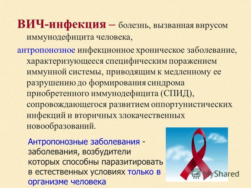 ВИЧ-инфекция – болезнь, вызванная вирусом иммунодефицита человека, антропонозное инфекционное хроническое заболевание, характеризующееся специфическим поражением иммунной системы, приводящим к медленному ее разрушению до формирования синдрома приобре