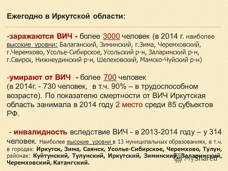 -заражаются ВИЧ - более 3000 человек (в 2014 г. наиболее высокие уровни: Балаганский, Зиминский, г.Зима, Черемховский, г.Черемхово, Усолье-Сибирское, Усольский р-н, Заларинский р-н, г.Свирск, Нижнеудинский р-н, Шелеховский, Мамско-Чуйский р-н) -умира
