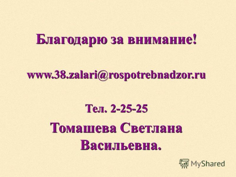 Благодарю за внимание! www.38.zalari@rospotrebnadzor.ru Тел. 2-25-25 Томашева Светлана Васильевна.