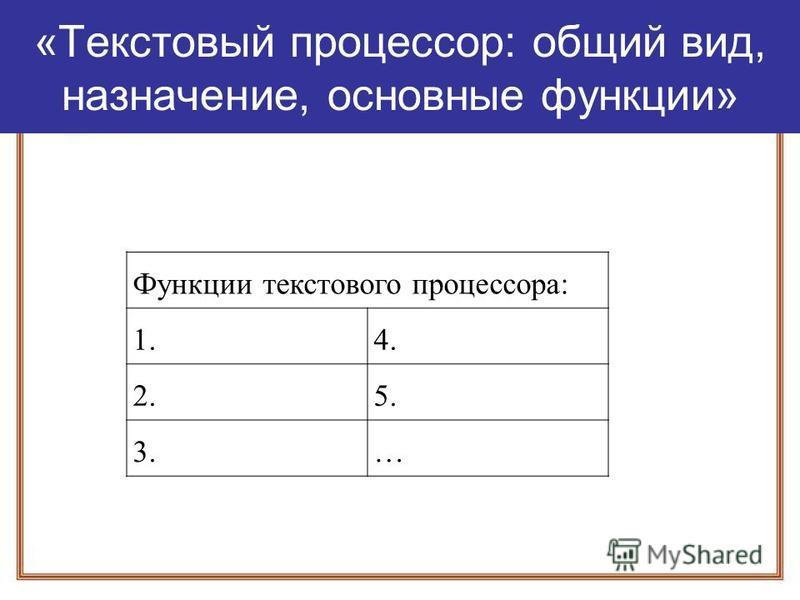 «Текстовый процессор: общий вид, назначение, основные функции» Функции текстового процессора: 1.4. 2.5. 3.…